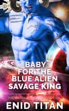 Baby For The Blue Alien Savage King: Steamy Sci-Fi Romance - Blue Alien Romance Series: The Clans of Antarea, #2 ebook by Enid Titan