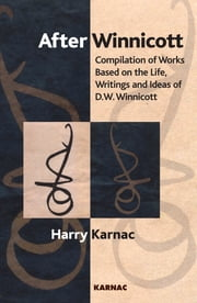 After Winnicott - Compilation of Works Based on the Life, Writings and Ideas of D.W. Winnicott ebook by Harry Karnac