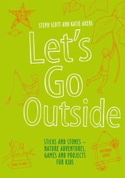 Let's Go Outside - Sticks and Stones ??? Nature Adventures, Games and Projects for Kids ebook by Steph Scott,Katie Akers