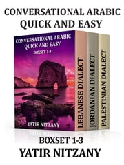 Conversational Arabic Quick and Easy - BOXSET 1-3: Lebanese Arabic, Palestinian Arabic, Jordanian Arabic ebook by Yatir Nitzany