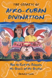 The Secrets of Afro-Cuban Divination - How to Cast the Diloggún, the Oracle of the Orishas ebook by Ócha'ni Lele