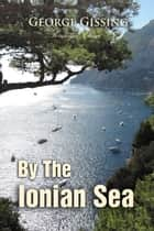 By the Ionian Sea - Notes of a Ramble in Southern Italy ebook by George Gissing