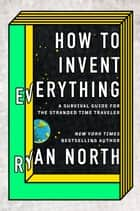 How to Invent Everything - A Survival Guide for the Stranded Time Traveler ebook by Ryan North