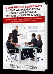 10 Surprisingly Simple Ways to Find Working Capital inside Your Business without Going to a Bank - Experience Financial Freedom That Enables You to Expand Your Business Seamlessly and Smartly ebook by richard obire