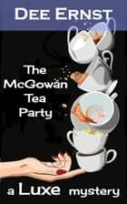 The McGowan Tea Party - The Luxe Mysteries, #1 ebook by Dee Ernst