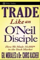 Trade Like an O'Neil Disciple - How We Made Over 18,000% in the Stock Market ebook by Gil Morales, Chris Kacher