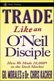 Trade Like an O'Neil Disciple - How We Made 18,000% in the Stock Market ebook by Gil Morales,Chris Kacher