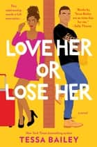 Love Her or Lose Her - A Novel ebook by Tessa Bailey