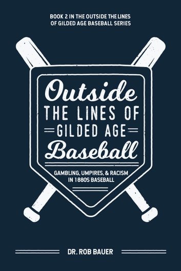 Outside the Lines of Gilded Age Baseball: Gambling, Umpires, and Racism in 1880s Baseball ebook by Dr. Rob Bauer