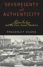 Sovereignty and Authenticity - Manchukuo and the East Asian Modern ebook by Prasenjit Duara