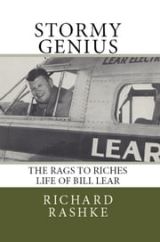 Stormy Genius: The Life of Aviation's Maverick Bill Lear ebook by Richard Rashke
