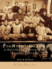 Fightin' Gators - A History of the University of Florida Football ebook by Kevin M. McCarthy