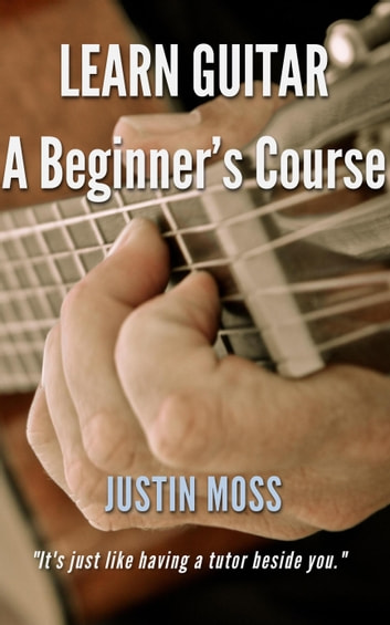 Learn Guitar A Beginner's Course ebook by Justin Moss