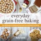 Everyday Grain-Free Baking - Over 100 Recipes for Deliciously Easy Grain-Free and Gluten-Free Baking ebook by Kelly Smith