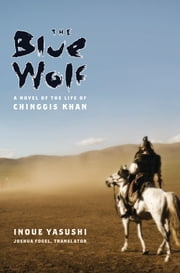 The Blue Wolf: A Novel of the Life of Chinggis Khan ebook by Joshua Fogel,Inoue Yasushi