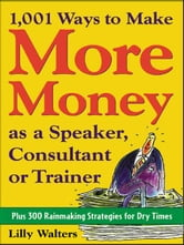 1,001 Ways to Make More Money as a Speaker, Consultant or Trainer: Plus 300 Rainmaking Strategies for Dry Times: Plus 300 Rainmaking Strategies for Dr ebook by Walters, Lilly