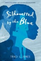 Silhouetted by the Blue ebook by Traci L. Jones