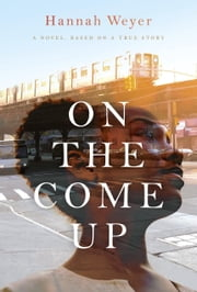 On the Come Up - A Novel, Based on a True Story ebook by Hannah Weyer