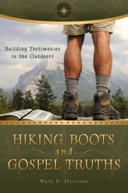 Hiking Boots and Gospel Truths - Building Testimonies in the Outdoors ebook by Mark Dunkley Harrison