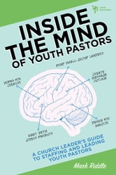 Inside the Mind of Youth Pastors - A Church Leader's Guide to Staffing and Leading Youth Pastors ebook by Mark Riddle
