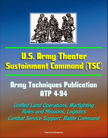 U S  Army Theater Sustainment Command (TSC) - Army Techniques Publication  ATP 4-94 - Unified Land Operations, Warfighting, Roles and Missions,