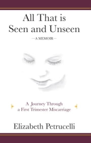 All That is Seen and Unseen; A Journey Through a First Trimester Miscarriage ebook by Elizabeth Petrucelli