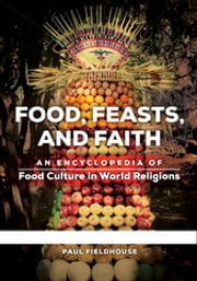 Food, Feasts, and Faith: An Encyclopedia of Food Culture in World Religions [2 volumes] ebook by Paul Fieldhouse
