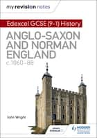 My Revision Notes: Edexcel GCSE (9-1) History: Anglo-Saxon and Norman England, c1060-88 ebook by John Wright
