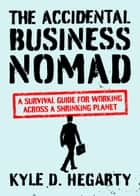 The Accidental Business Nomad - A Survival Guide for Working Across a Shrinking Planet ebook by Kyle Hegarty