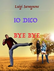 Io dico bye bye ebook by Luigi Savagnone