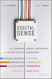 Digital Sense - The Common Sense Approach to Effectively Blending Social Business Strategy, Marketing Technology, and Customer Experience ebook by Travis Wright, Chris J. Snook, Brian Solis