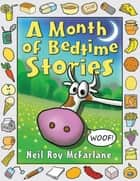 A Month of Bedtime Stories: Thirty-one Bite-sized Tales of Wackiness and Wonder for the Retiring Child ebook by Neil McFarlane