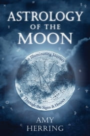 Astrology of the Moon - An Illuminating Journey Through the Signs and Houses ebook by Amy Herring