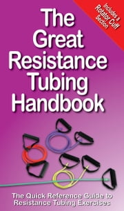 The Great Resistance Tubing Handbook - The Quick Reference Guide to Resistance Tubing Exercises ebook by Mike Jespersen,Andre Noel Potvin