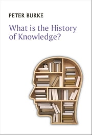 What is the History of Knowledge? ebook by Peter Burke