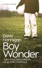 Boy Wonder - Tales from the Sidelines of an Irish Childhood ebook by Dave Hannigan