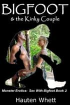 Bigfoot and the Kinky Couple: Sex With Bigfoot, Book 2 ebook by Hauten Whett
