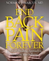End Back Pain Forever - A Groundbreaking Approach to Eliminate Your Suffering ebook by Norman J. Marcus, M.D.