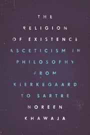The Religion of Existence - Asceticism in Philosophy from Kierkegaard to Sartre ebook by Noreen Khawaja