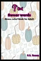 F*ck - Swear Words; Stress Relief Book for Adult ebook by S.B. Nozaz