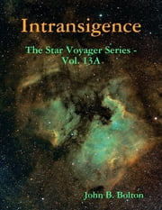 Intransigence - The Star Voyager Series - Vol. 13A ebook by John B. Bolton