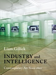 Industry and Intelligence - Contemporary Art Since 1820 ebook by Liam Gillick