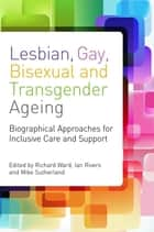 Lesbian, Gay, Bisexual and Transgender Ageing - Biographical Approaches for Inclusive Care and Support ebook by Richard Ward, Ian Rivers, Mike Sutherland,...