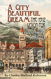 A City Beautiful Dream: The 1912 Vision for Colorado Springs ebook by Charles Mulford Robinson