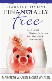 Learning to Live Financially Free - Hard-Earned Wisdom for Saving Your Marriage & Your Money ebook by Marybeth Whalen,Curt Whalen