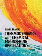 Thermodynamics with Chemical Engineering Applications ebook by Elias I. Franses