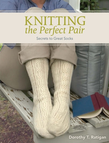 Knitting The Perfect Pair - Secrets To Great Socks ebook by Dorothy T Ratigan