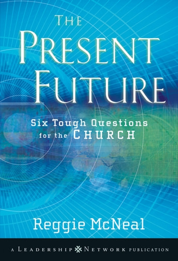 The Present Future - Six Tough Questions for the Church ebook by Reggie McNeal