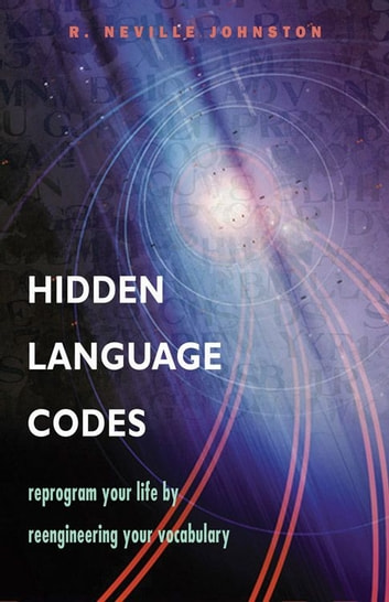 Hidden Language Codes: Reprogram Your Life By Reengineering Your Vocabulary ebook by R. Neville Johnston