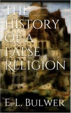 The History of a False Religion ebook by E. L. Bulwer